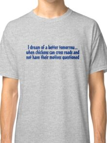 I dream of a better tomorrow... when chickens can cross roads and not have their motives questioned Classic T-Shirt