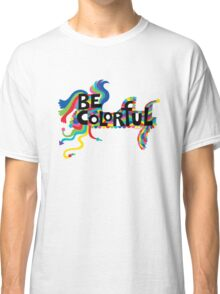 Be Colorful Classic T-Shirt