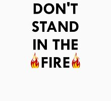 Don't Stand In The Fire Unisex T-Shirt