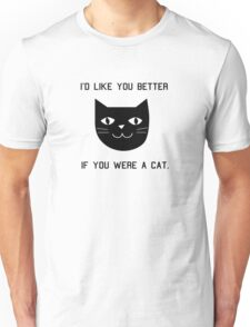 I'd Like You Better If You Were A Cat. T-Shirt