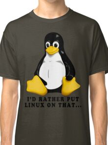 I'D RATHER PUT LINUX ON THAT... Classic T-Shirt