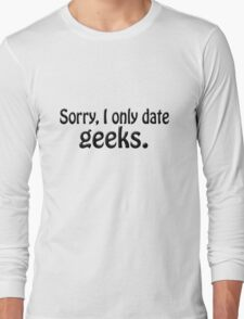 Sorry i only date geeks Long Sleeve T-Shirt