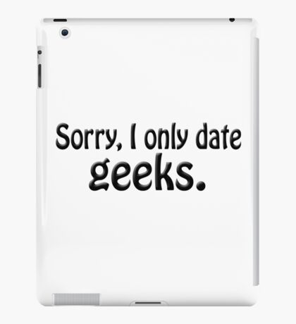 Sorry i only date geeks iPad Case/Skin