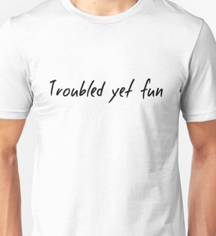 Troubled yet fun Unisex T-Shirt