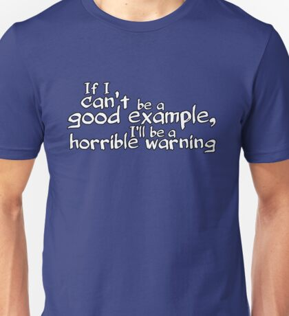 If I can't be a good example I'll be a horrible warning Unisex T-Shirt