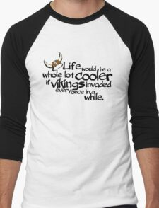 life would be a whole lot cooler if Vikings invaded every once in a while. Men's Baseball ¾ T-Shirt