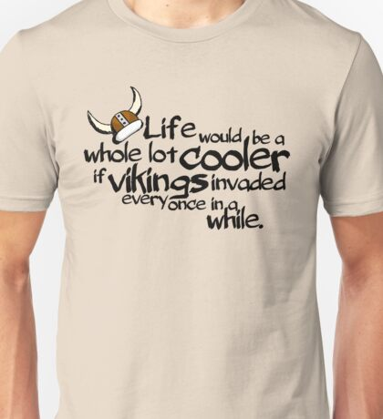 life would be a whole lot cooler if Vikings invaded every once in a while. Unisex T-Shirt