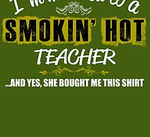 I'm Married To A Smokin' Hot Teacher .....And Yes, She Bought Me This Shirt by inkedcreatively