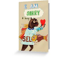 I am sorry for being selfish Greeting Card