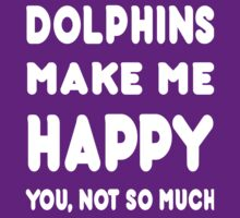 Dolphins Makes Me Happy You Not So Much - Tshirts & Hoodies by johndavid2015