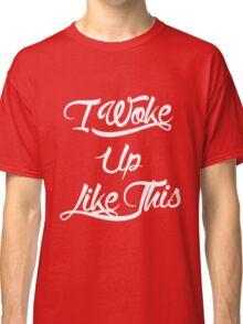 I Woke Up Like This Classic T-Shirt