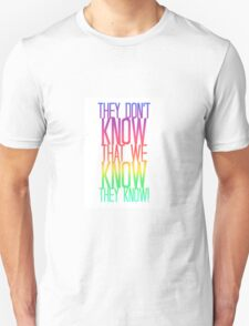 They Don't Know That We Know They Know! Unisex T-Shirt