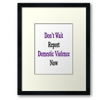 Don't Wait Report Domestic Violence Now  Framed Print