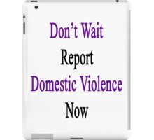 Don't Wait Report Domestic Violence Now  iPad Case/Skin