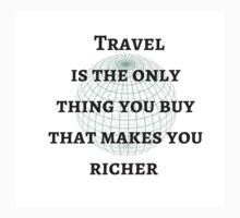 Travel is the only thing you buy that makes you richer by IdeasForArtists