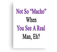 Not So Macho When You See A Real Man, Eh?   Canvas Print