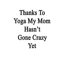 Thanks To Yoga My Mom Hasn't Gone Crazy Yet  Photographic Print