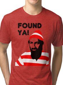 Osama Bin Laden dead t shirt 2- Found ya! Tri-blend T-Shirt