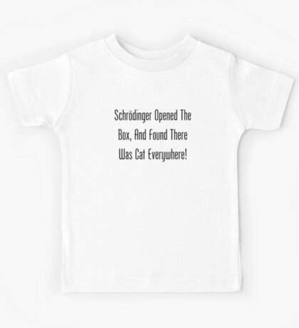 Schrodinger Opened The Box, And Found Cat Eveywhere! Kids Tee