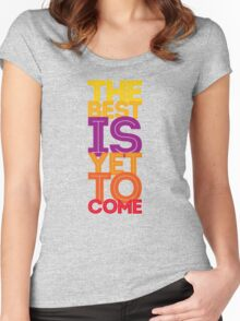 the best is yet to come Women's Fitted Scoop T-Shirt