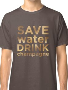 Save Water Drink Champagne  Classic T-Shirt
