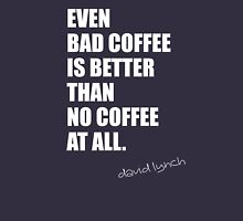 even bad coffee is better than no coffee at all. david lynch Unisex T-Shirt