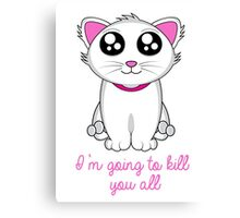 I'm going to kill you all Canvas Print