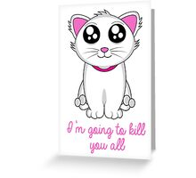 I'm going to kill you all Greeting Card