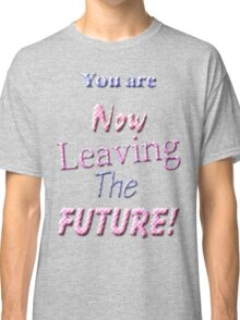 You Are Now Leaving The Future! Classic T-Shirt