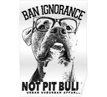 BAN IGNORANCE NOT PIT BULLS Poster