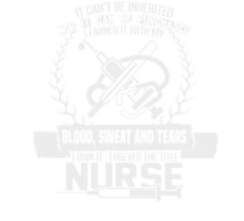 IT CAN'T BE INHERITED NOR IT CAN BE PURCHASED I LEARNED IT WITH MY BLOOD SWEAT AND TEARS I OWN IT FOREVER THE TITLE NURSE by 1103