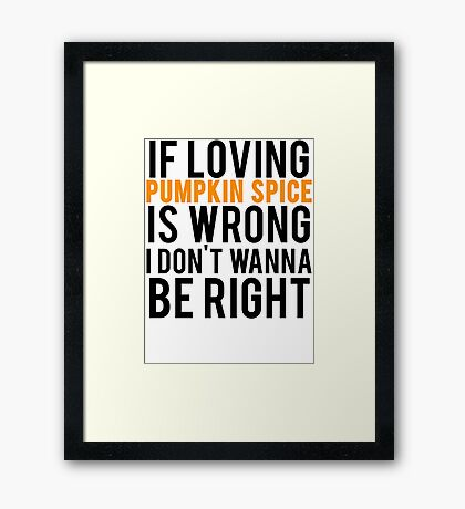 If Loving Pumpkin Spice Is Wrong I Don't Wanna Be Right Framed Print