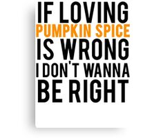 If Loving Pumpkin Spice Is Wrong I Don't Wanna Be Right Canvas Print