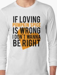 If Loving Pumpkin Spice Is Wrong I Don't Wanna Be Right Long Sleeve T-Shirt