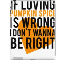 If Loving Pumpkin Spice Is Wrong I Don't Wanna Be Right iPad Case/Skin