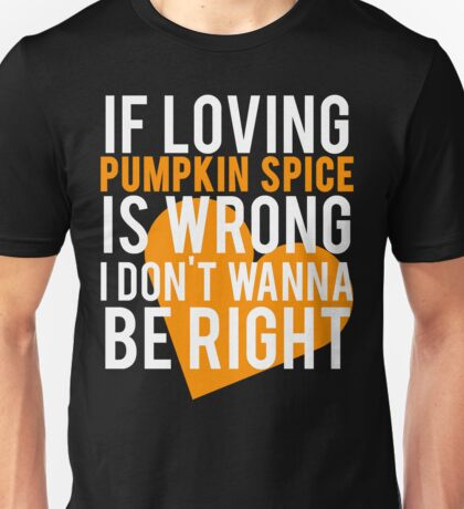 If Loving Pumpkin Spice Is Wrong I Don't Wanna Be Right Unisex T-Shirt