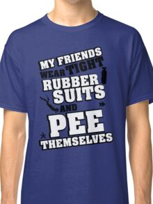 My friends wear tight rubber suits and pee themselves Classic T-Shirt