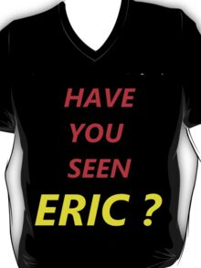 Have You Seen Eric? T-Shirt