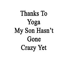 Thanks To Yoga My Son Hasn't Gone Crazy Yet  Photographic Print