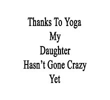 Thanks To Yoga My Daughter Hasn't Gone Crazy Yet  Photographic Print