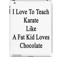 I Love To Teach Karate Like A Fat Kid Loves Chocolate  iPad Case/Skin