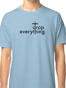 Drop Everything Classic T-Shirt