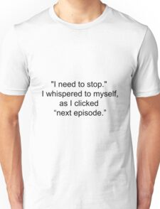 """I need to stop,"" I whispered as I clicked ''next episode'' Unisex T-Shirt"