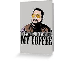 I'm Staying, I'm Finishing My Coffee The Big Lebowski Color Tshirt Greeting Card