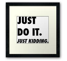 Just Do It. Just Kidding.  Framed Print