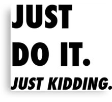 Just Do It. Just Kidding.  Canvas Print