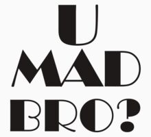 U mad bro? by Malachai