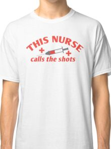 THIS NURSE calls the shots! Classic T-Shirt