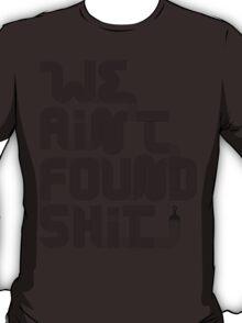 We Ain't Found Shit. T-Shirt