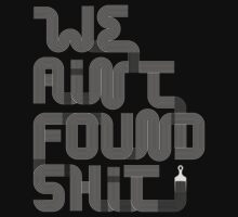 We Ain't Found Shit. by ninthwheel